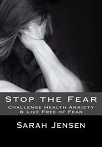 Stop the Fear: Challenge Health Anxiety & Live Free of Fear