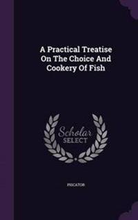 A Practical Treatise on the Choice and Cookery of Fish