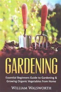 Gardening: Essential Beginners Guide to Organic Vegetable Gardening & Growing Organic Vegetables from Home