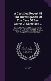 A Certified Report of the Investigation of the Case of REV. Garret J. Garretson ...