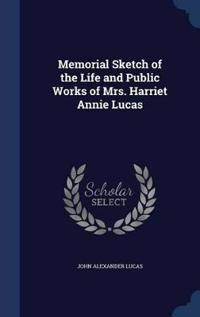 Memorial Sketch of the Life and Public Works of Mrs. Harriet Annie Lucas