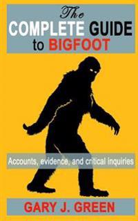 The Complete Guide to Bigfoot: Accounts, Evidence, and Critical Inquiries