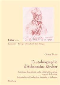 L'Autobiographie D'Athanasius Kircher: L'Ecriture D'Un Jesuite Entre Verite Et Invention Au Seuil de L'Oeuvre- Introduction Et Traduction Francaise Et