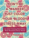 Don't Be a Wanker, Just Color Your Bloody Stress Away: An Adult Coloring Book Filled with Wonderful Swear Words