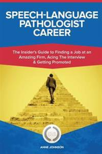 Speech-Language Pathologist Career (Special Edition): The Insider's Guide to Finding a Job at an Amazing Firm, Acing the Interview & Getting Promoted