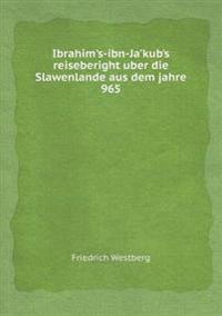 Ibrahim's-Ibn-Ja'kub's Reiseberight Uber Die Slawenlande Aus Dem Jahre 965