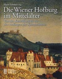 Die Wiener Hofburg Im Mittelalter: Von Der Kastellburg Bis Zu Den Anfangen Der Kaiserresidenz