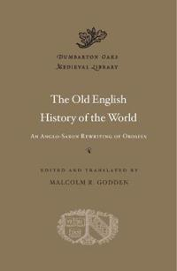 The Old English History of the World: An Anglo-Saxon Rewriting of Orosius