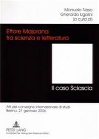 Ettore Majorana Tra Scienza E Letteratura. - Il Caso Sciascia: Atti del Convegno Internazionale Di Studi- Berlino, 21 Gennaio 2006