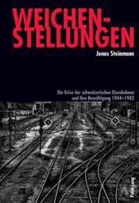 Weichenstellungen: Die Krise Der Schweizerischen Eisenbahnen Und Ihre Bewaeltigung 1944-1982