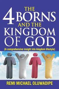 The 4 Borns and the Kingdom of God - Vol.1: A Comprehensive Insight Into Kingdom Lifestyle