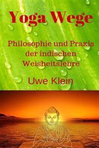 Yoga Wege: Philosophie Und Praxis Der Indischen Weisheitslehre