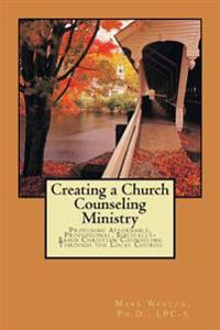 Creating a Church Counseling Ministry: Providing Affordable, Biblically-Based, Professional Christian Counseling as a Ministry of the Local Church