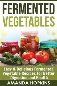 Fermented Vegetables: Easy & Delicious Fermented Vegetable Recipes for Better Digestion and Health