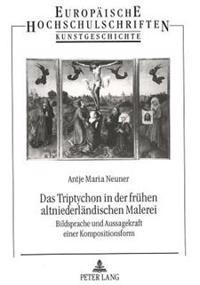 Das Triptychon in Der Fruehen Altniederlaendischen Malerei: Bildsprache Und Aussagekraft Einer Kompositionsform