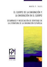 El Cuerpo de la Emigración y La Emigración En El Cuerpo: Desarraigo y Negociación de Identidad En La Literatura de la Emigración Española = El Cuerpo