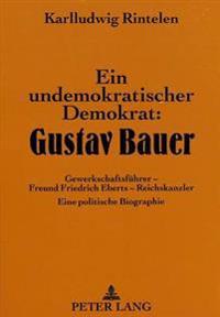 Ein Undemokratischer Demokrat: Gustav Bauer: Gewerkschaftsfuehrer - Freund Friedrich Eberts - Reichskanzler. Eine Politische Biographie