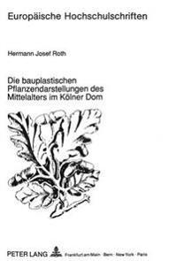 Die Bauplastischen Pflanzendarstellungen Des Mittelalters Im Koelner Dom: Eine Botanische Bestandsaufnahme Unter Beruecksichtigung Auswaertiger Archit