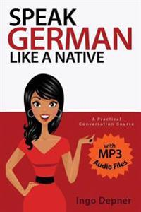 Speak German Like a Native: A Practical Conversation Course (with MP3 Audio Files)