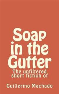 Soap in the Gutter: The Unfiltered Short Fiction of