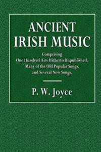 Ancient Irish Music: One Hundred Airs Hitherto Unpublished, Many of the Old Popular Songs, and Several New Songs