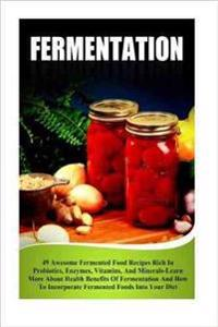 Fermentation: 49 Awesome Fermented Food Recipes Rich in Probiotics, Enzymes, Vitamins, and Minerals-Learn about Health Benefits of F