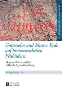 Gottessohn Und Mutter Erde Auf Bronzezeitlichen Felsbildern: Herman Wirth Und Die Voelkische Symbolforschung