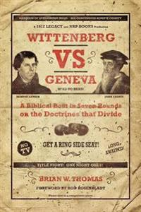 Wittenberg vs. Geneva: A Biblical Bout in 7 Rounds on the Doctrines That Divide