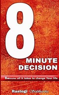 8 Minute Decision: 8 Minutes All It Takes to Change Your Life