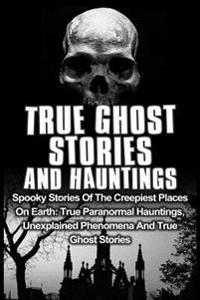 True Ghost Stories and Hauntings: Spooky Stories of the Creepiest Places on Earth: True Paranormal Hauntings, Unexplained Phenomena and True Ghost Sto