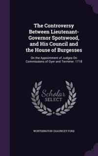 The Controversy Between Lieutenant-Governor Spotswood, and His Council and the House of Burgesses