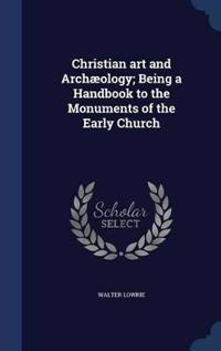 Christian Art and Archaeology; Being a Handbook to the Monuments of the Early Church