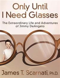 Only Until I Need Glasses: The Extraordinary Life and Adventures of Jimmy Deangelo