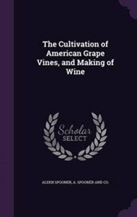 The Cultivation of American Grape Vines, and Making of Wine