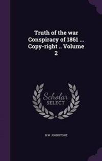 Truth of the War Conspiracy of 1861 ... Copy-Right .. Volume 2