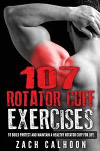 107 Rotator Cuff Exercises: To Build, Protect and Maintain a Healthy Rotator Cuf