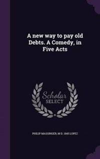 A New Way to Pay Old Debts. a Comedy, in Five Acts