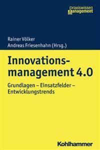 Innovationsmanagement 4.0: Grundlagen - Einsatzfelder - Entwicklungstrends