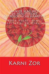 Aan de Slag Met de Holistische Astrologische Kaarten: Voor Begeleiding, Meditatie, En Healing