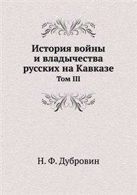 Istoriya Vojny I Vladychestva Russkih Na Kavkaze Tom III