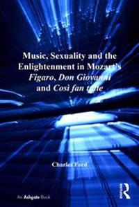 Music, Sexuality and the Enlightenment in Mozart's Figaro, Don Giovanni and Cosi fan tutte