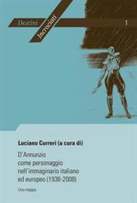D'Annunzio Come Personaggio Nell'immaginario Italiano Ed Europeo (1938-2008): Una Mappa- Atti del Convegno Internazionale Di Liège (19-20 Febbraio 200