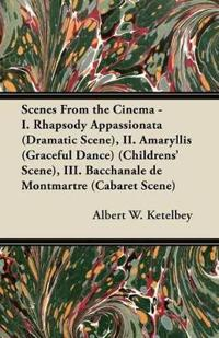 Scenes from the Cinema - I. Rhapsody Appassionata (Dramatic Scene), II. Amaryllis (Graceful Dance) (Childrens' Scene), III. Bacchanale de Montmartre (