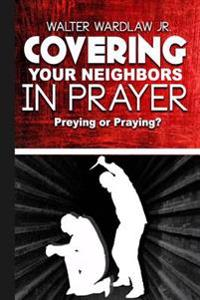 Covering Your Neighbors in Prayer: Preying or Praying?