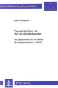 Dienstmaedchen Um Die Jahrhundertwende: Im Selbstbildnis Und Im Spiegel Der Zeitgenoessischen Literatur