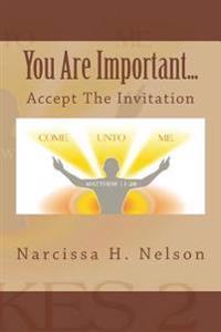 You Are Important....: Accept the Invitation