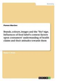 Brands, Colours, Images and the Bio-Sign. Influences of Food Label's Context Factors Upon Consumers' Understanding of Health Claims and Their Attitudes Towards Them