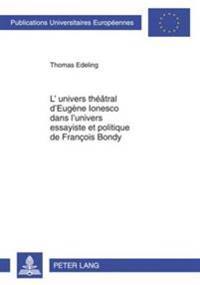L'Univers Theatral D'Eugene Ionesco Dans L'Univers Essayiste Et Politique de Francois Bondy