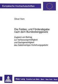 Die Feldes- Und Foerderabgabe Nach Dem Bundesberggesetz: Zugleich Ein Beitrag Zur Verfassungsmaessigkeit Und Sachgerechtigkeit Des Gebuehrentyps Verle