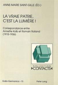 La Vraie Patrie, C'Est La Lumiere: Correspondance Entre Annette Kolb Et Romain Rolland (1915-1936). Documents Reunis Par Anne-Marie Saint-Gille